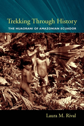 Trekking Through History - The Huaorani of Amazonian Ecuador ebook by Laura M. Rival