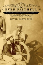 Ever Faithful - Race, Loyalty, and the Ends of Empire in Spanish Cuba ebook by David Sartorius