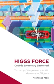 Higgs Force - Cosmic Symmetry Shattered ebook by Nicholas Mee