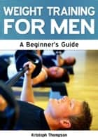 Weight Training for Men: A Beginner's Guide ebook by Kristoph Thompson