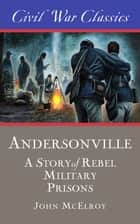 Andersonville (Civil War Classics) - A Story of Rebel Military Prisons eBook by John McElroy, Civil War Classics
