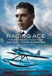 Racing Ace - The Fights and Flights of 'Kink' Kinkead DSO, DSC*, DFC* ebook by Julian Lewis
