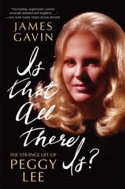 Is That All There Is? - The Strange Life of Peggy Lee ebook by James Gavin