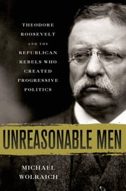Unreasonable Men - Theodore Roosevelt and the Republican Rebels Who Created Progressive Politics ebook by Michael Wolraich