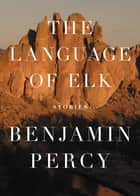 The Language of Elk - Stories ebook by Benjamin Percy