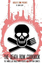 The Death Row Cookbook - The Famous Last Meals (With Recipes) of Death Row Convicts ebook by John Fleury