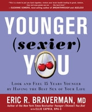 Younger Sexier You: Enjoy the Best Sex of Your Life AND Look and Feel Years Younger - Enjoy the Best Sex of Your Life AND Look and Feel Years Younger ebook by Eric R. Braverman, MD