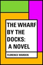 The Wharf by the Docks: A Novel ebook by Florence Warden