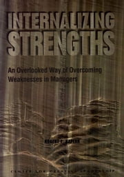 Internalizing Strengths: An Overlooked Way of Overcoming Weaknesses in Managers ebook by Kaplan, Robert E.