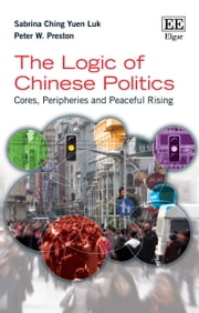 The Logic of Chinese Politics - Cores, Peripheries and Peaceful Rising ebook by Sabrina C.Y. Luk,Peter W. Preston
