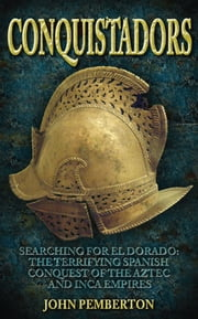Conquistadors - Searching for El Dorado: The Terrifying Spanish Conquest of the Aztec and Inca Empires ebook by John Pemberton