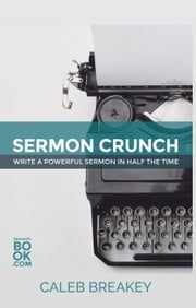 Sermon Crunch: Write A Powerful Sermon In Half The Time - How To Save Time As A Pastor: Productivity Boosters, #1 ebook by Caleb Breakey