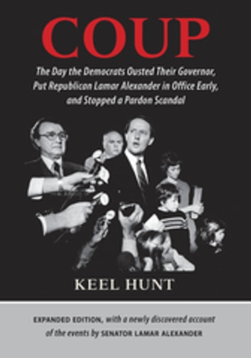 Coup - The Day the Democrats Ousted Their Governor, Put Republican Lamar Alexander in Office Early, and Stopped a Pardon Scandal eBook by Keel Hunt,Lamar Alexander