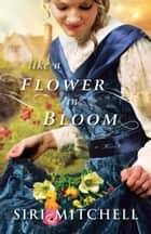 Like a Flower in Bloom ebook by Siri Mitchell