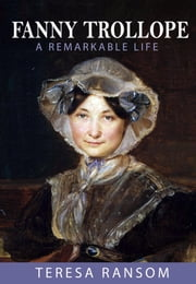 Fanny Trollope - A Remarkable Life ebook by Teresa Ransom
