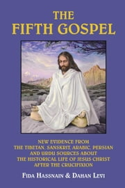 The Fifth Gospel: New Evidence from the Tibetan, Sanskrit, Arabic, Persian and Urdu Sources AB Out the Historical Life of Jesus Christ A ebook by Hassnain, Fida M.
