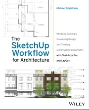 The SketchUp Workflow for Architecture - Modeling Buildings, Visualizing Design, and Creating Construction Documents with SketchUp Pro and LayOut ebook by Michael Brightman