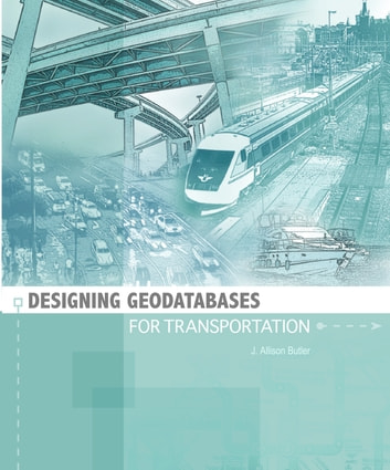 Designing Geodatabases for Transportation ebook by J. Allison Butler