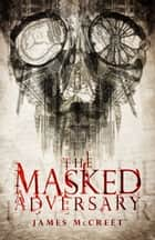 The Masked Adversary ebook by James McCreet