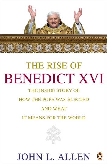 The Rise of Benedict XVI - The Inside story of How the Pope Was Elected and What it Means for the World ebook by John L. Allen