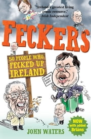 Feckers: 50 People Who Fecked Up Ireland ebook by John Waters
