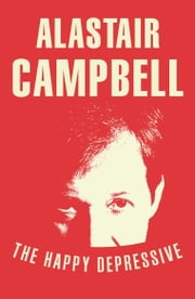The Happy Depressive: In Pursuit of Personal and Political Happiness ebook by Alastair Campbell