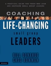 Coaching Life-Changing Small Group Leaders - A Practical Guide for Those Who Lead and Shepherd Small Group Leaders ebook by Bill Donahue,Greg Bowman