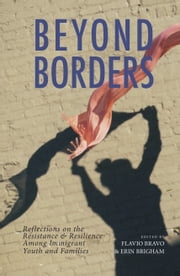 Beyond Borders: Reflections on the Resistance & Resilience Among Immigrant Youth and Families ebook by Flavio Bravo, Erin Brigham