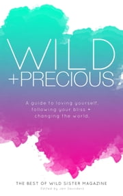 Wild And Precious: A Guide To Loving Yourself, Following Your Bliss And Changing The World. ebook by Jen Saunders