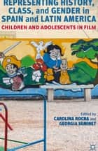 Representing History, Class, and Gender in Spain and Latin America - Children and Adolescents in Film ebook by Carolina Rocha, Georgia Seminet