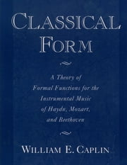 Classical Form - A Theory of Formal Functions for the Instrumental Music of Haydn, Mozart, and Beethoven ebook by William E. Caplin