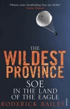 The Wildest Province - SOE in the Land of the Eagle ebook by Roderick Bailey