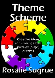 Theme Scheme: Creative Ideas, Activities, Games, Puzzles, Plays, Quizzes ebook by Rosalie Sugrue
