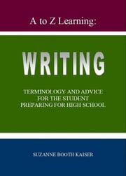 A to Z Learning: WRITING Terminology and Advice for the Student Preparing for High School ebook by Suzanne Booth Kaiser