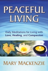 Peaceful Living - Daily Meditations for Living with Love, Healing, and Compassion ebook by Mary Mackenzie