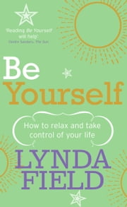 Be Yourself - How to relax and take control of your life ebook by Lynda Field