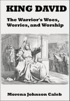 King David The Warrior's Woes Worries and Worship ebook by Morena Caleb