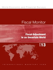 Fiscal Monitor, April 2013: Fiscal Adjustment in an Uncertain World - Fiscal Adjustment in an Uncertain World ebook by International Monetary Fund. Fiscal Affairs Dept.