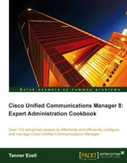 Cisco Unified Communications Manager 8: Expert Administration Cookbook ebook by Ezell, Tanner