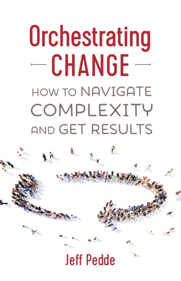 Orchestrating Change - How to Navigate Complexity and Get Results ebook by Jeff Pedde