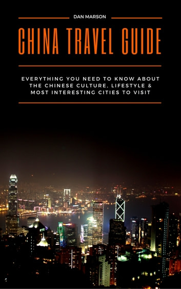 China Travel Guide - Everything You Need to Know about the Culture, Lifestyle & Most Interesting Cities to Visit ebook by Dan Marson