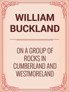 On a Group of Rocks in Cumberland and Westmoreland ebook by William Buckland