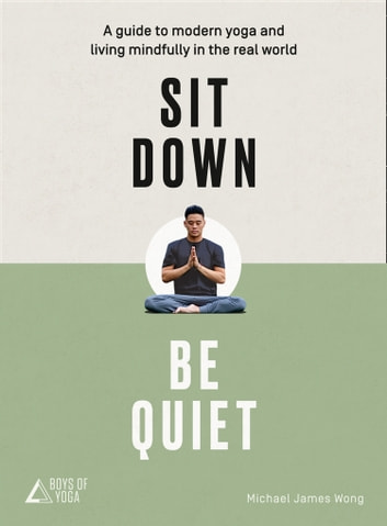 Sit Down, Be Quiet: A modern guide to yoga and mindful living ebook by Michael James Wong,The Boys of Yoga
