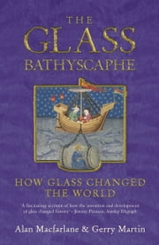 The Glass Bathyscaphe - How Glass Changed the World ebook by Gerry Martin,Alan MacFarlane
