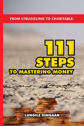 From Struggling to Charitable: 111 Steps to Mastering Money ebook by Lungile Dingaan