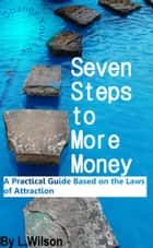 Seven Steps To More Money: A Practical Guide based on the Laws of Attraction ebook by L.Wilson