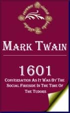 1601: Conversation as it was by the Social Fireside in the Time of the Tudors ebook by Mark Twain