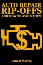 Auto Repair Rip-offs And How To Avoid Them ebook by John D. Murray