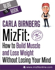 MizFit: How to Build Muscle and Lose Weight Without Losing Your Mind ebook by Carla  Birnberg