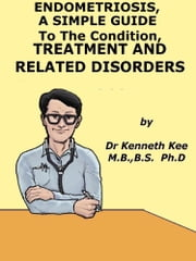Endometriosis, A Simple Guide to The Condition, Treatment And Related Disorders ebook by Kenneth Kee